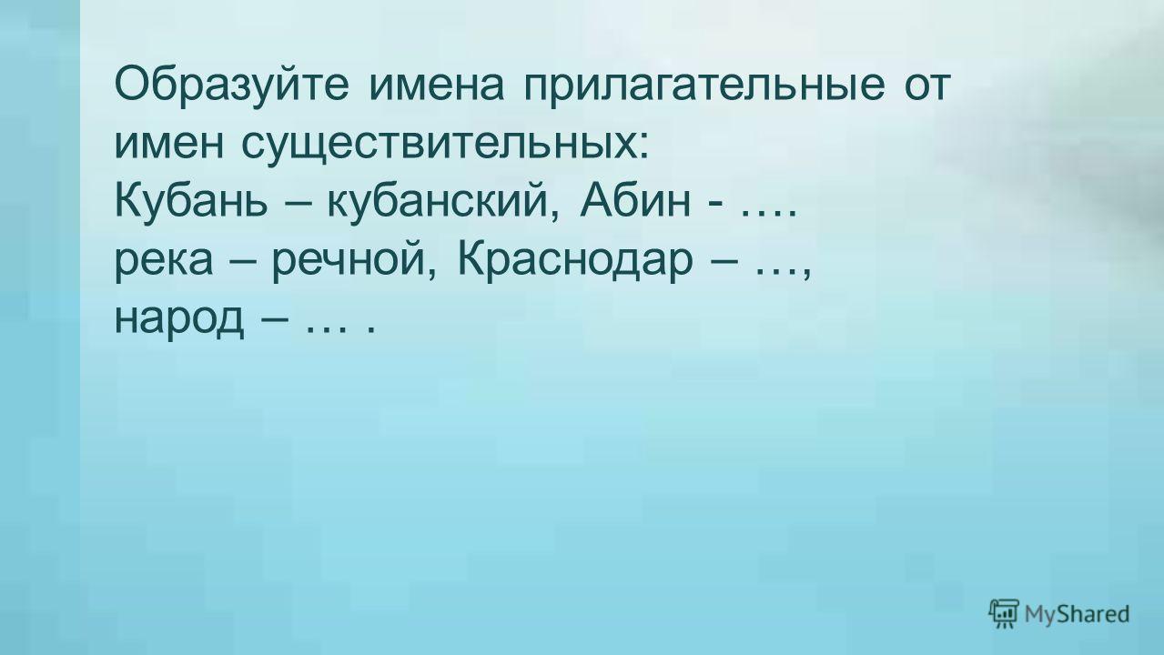 Образуйте имена прилагательные от имен существительных: Кубань – кубанский, Абин - …. река – речной, Краснодар – …, народ – ….