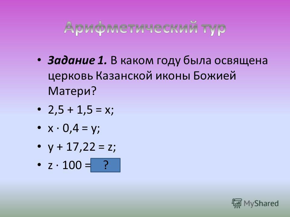 Задание 1. В каком году была освящена церковь Казанской иконы Божией Матери? 2,5 + 1,5 = х; х · 0,4 = у; у + 17,22 = z; z · 100 = ?