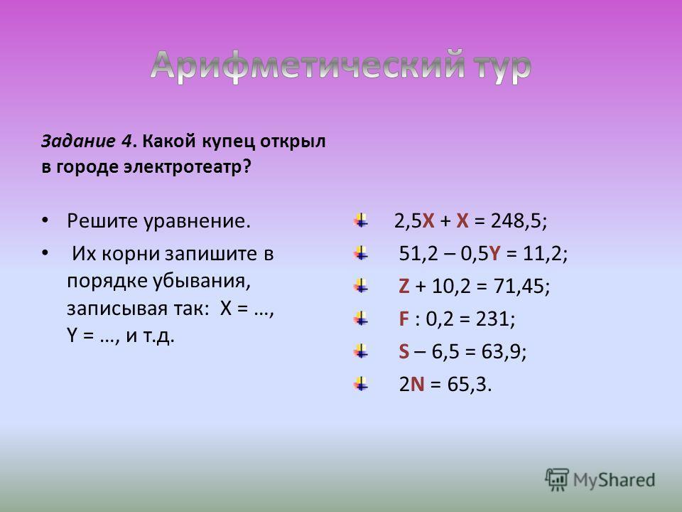 Задание 4. Какой купец открыл в городе электротеатр? Решите уравнение. Их корни запишите в порядке убывания, записывая так: X = …, Y = …, и т.д. 2,5X + X = 248,5; 51,2 – 0,5Y = 11,2; Z + 10,2 = 71,45; F : 0,2 = 231; S – 6,5 = 63,9; 2N = 65,3.