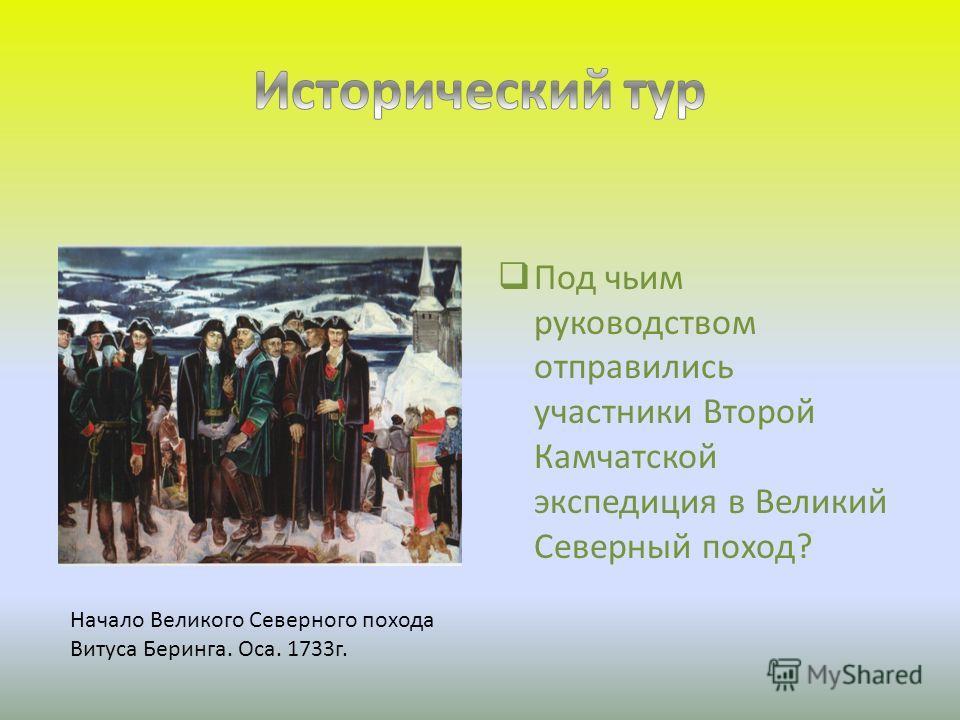 Под чьим руководством отправились участники Второй Камчатской экспедиция в Великий Северный поход? Начало Великого Северного похода Витуса Беринга. Оса. 1733г.