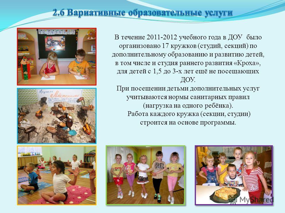 В течение 2011-2012 учебного года в ДОУ было организовано 17 кружков (студий, секций) по дополнительному образованию и развитию детей, в том числе и студия раннего развития «Кроха», для детей с 1,5 до 3-х лет ещё не посещающих ДОУ. При посещении деть