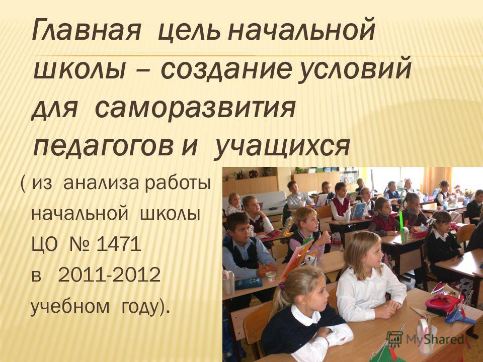 Главная цель начальной школы – создание условий для саморазвития педагогов и учащихся ( из анализа работы начальной школы ЦО 1471 в 2011-2012 учебном году).
