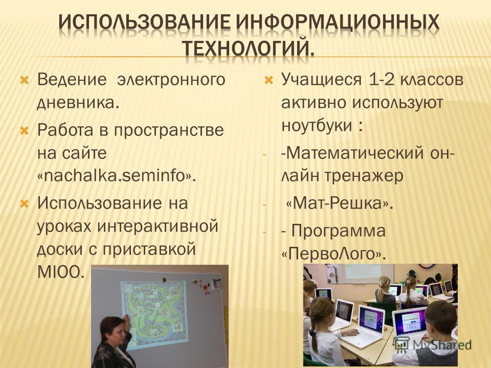 Ведение электронного дневника. Работа в пространстве на сайте «nachalka.seminfo». Использование на уроках интерактивной доски с приставкой MIOO. Учащиеся 1-2 классов активно используют ноутбуки : - -Математический он- лайн тренажер - «Мат-Решка». - -