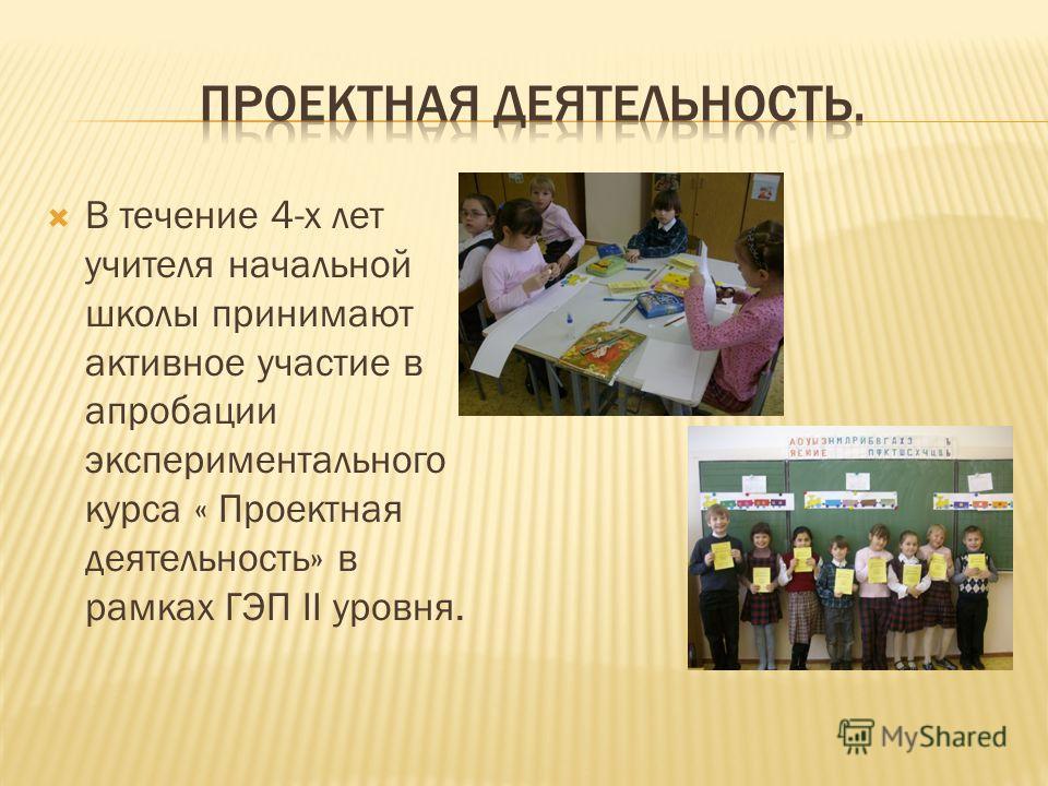 В течение 4-х лет учителя начальной школы принимают активное участие в апробации экспериментального курса « Проектная деятельность» в рамках ГЭП II уровня.