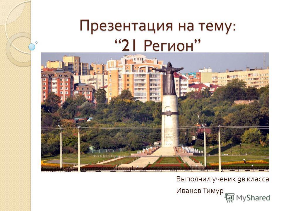 Презентация на тему : 21 Регион Презентация на тему : 21 Регион Выполнил ученик 9 в класса Иванов Тимур