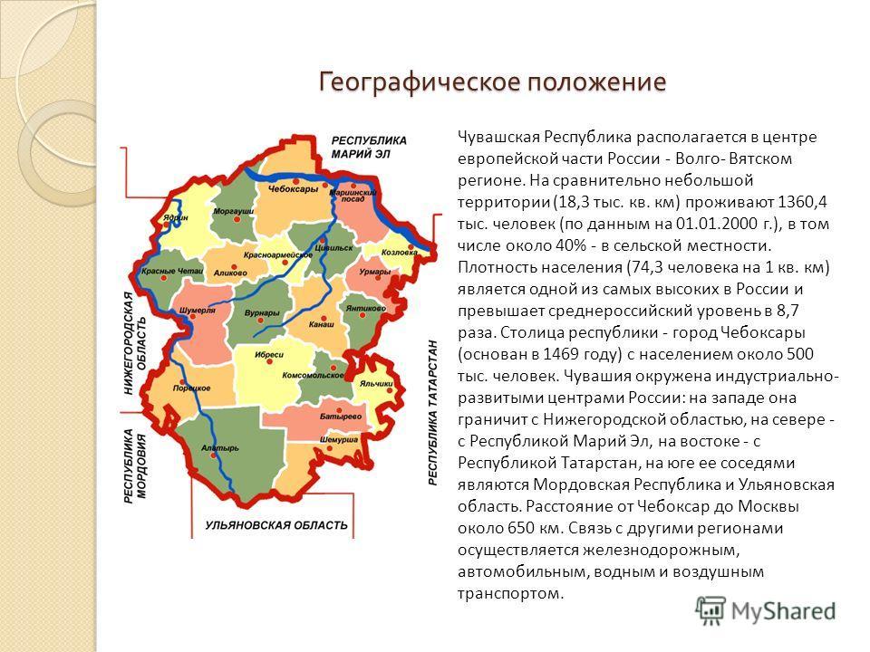 Географическое положение Чувашская Республика располагается в центре европейской части России - Волго- Вятском регионе. На сравнительно небольшой территории (18,3 тыс. кв. км) проживают 1360,4 тыс. человек (по данным на 01.01.2000 г.), в том числе ок