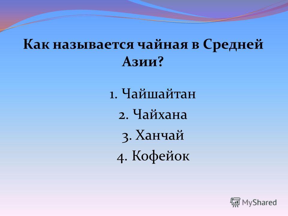 Как называется чайная в Средней Азии? 1. Чайшайтан 2. Чайхана 3. Ханчай 4. Кофейок