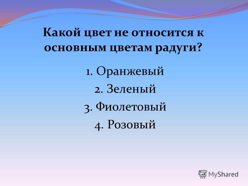 Какой цвет не относится к основным цветам радуги? 1. Оранжевый 2. Зеленый 3. Фиолетовый 4. Розовый