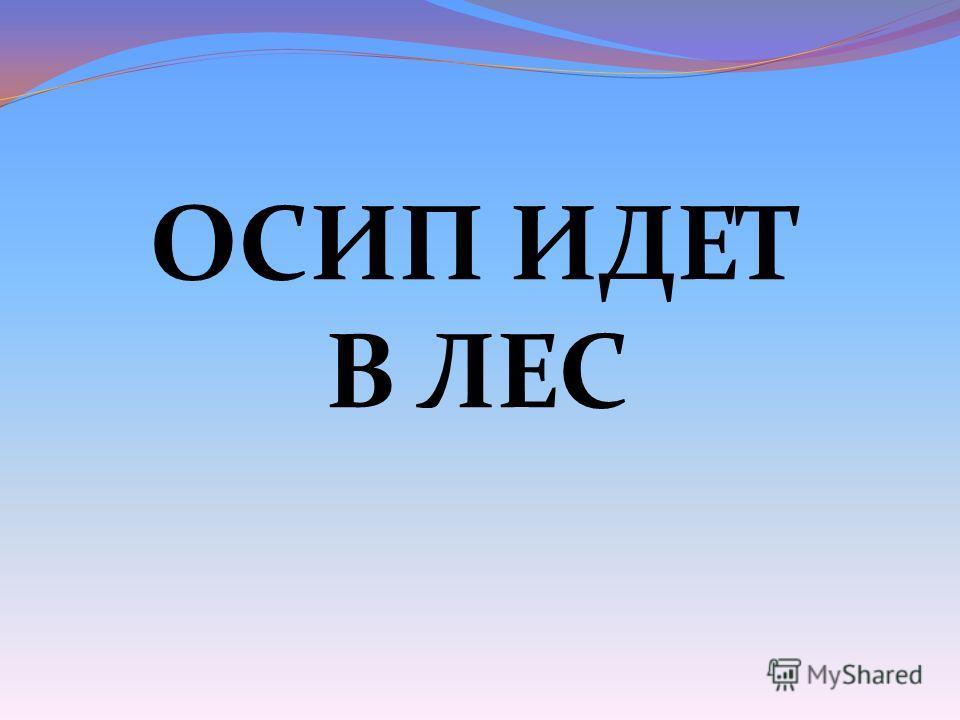 ОСИП ИДЕТ В ЛЕС