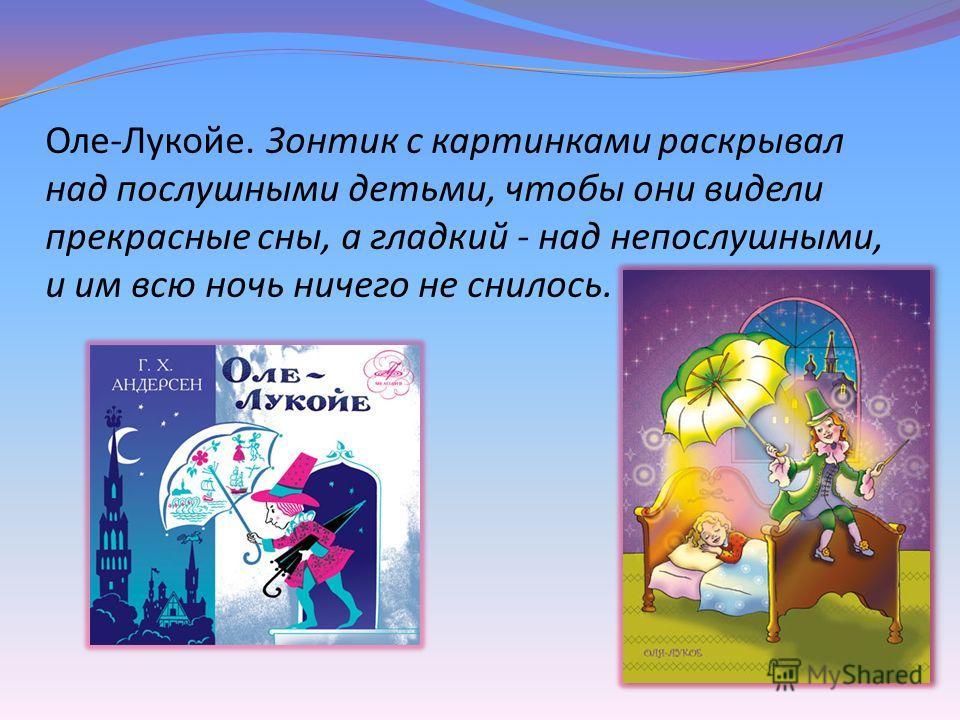 Оле-Лукойе. Зонтик с картинками раскрывал над послушными детьми, чтобы они видели прекрасные сны, а гладкий - над непослушными, и им всю ночь ничего не снилось.