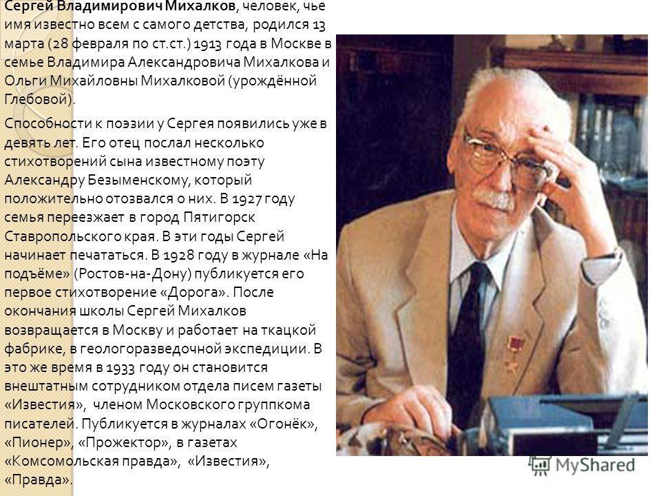 Сергей Владимирович Михалков, человек, чье имя известно всем с самого детства, родился 13 марта (28 февраля по ст. ст.) 1913 года в Москве в семье Владимира Александровича Михалкова и Ольги Михайловны Михалковой ( урождённой Глебовой ). Способности к