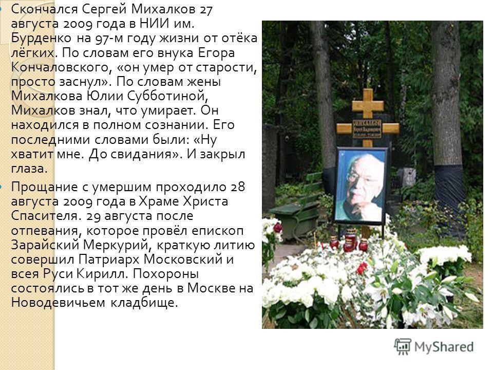 Скончался Сергей Михалков 27 августа 2009 года в НИИ им. Бурденко на 97- м году жизни от отёка лёгких. По словам его внука Егора Кончаловского, « он умер от старости, просто заснул ». По словам жены Михалкова Юлии Субботиной, Михалков знал, что умира