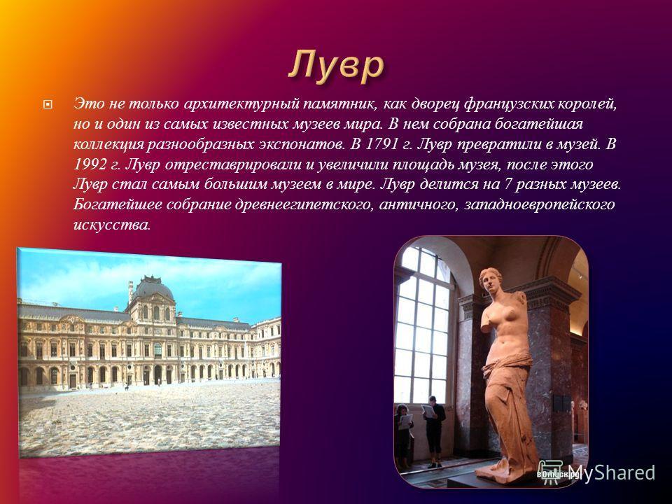 Это не только архитектурный памятник, как дворец французских королей, но и один из самых известных музеев мира. В нем собрана богатейшая коллекция разнообразных экспонатов. В 1791 г. Лувр превратили в музей. В 1992 г. Лувр отреставрировали и увеличил