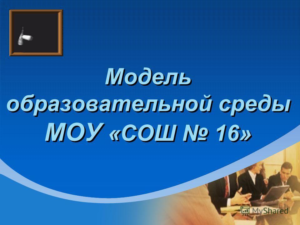 Модель образовательной среды МОУ «СОШ 16»