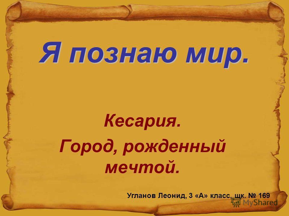 Я познаю мир. Кесария. Город, рожденный мечтой. Угланов Леонид, 3 «А» класс, щк. 169