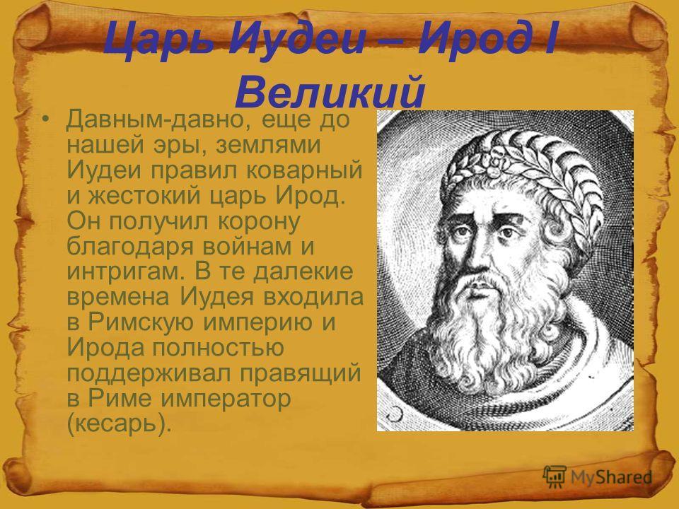 Царь Иудеи – Ирод I Великий Давным-давно, еще до нашей эры, землями Иудеи правил коварный и жестокий царь Ирод. Он получил корону благодаря войнам и интригам. В те далекие времена Иудея входила в Римскую империю и Ирода полностью поддерживал правящий