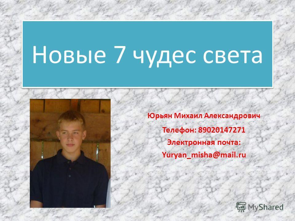 Новые 7 чудес света Юрьян Михаил Александрович Телефон: 89020147271 Электронная почта: Yuryan_misha@mail.ru
