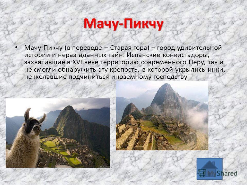 Мачу-Пикчу Мачу-Пикчу (в переводе – Старая гора) – город удивительной истории и неразгаданных тайн. Испанские конкистадоры, захватившие в XVI веке территорию современного Перу, так и не смогли обнаружить эту крепость, в которой укрылись инки, не жела
