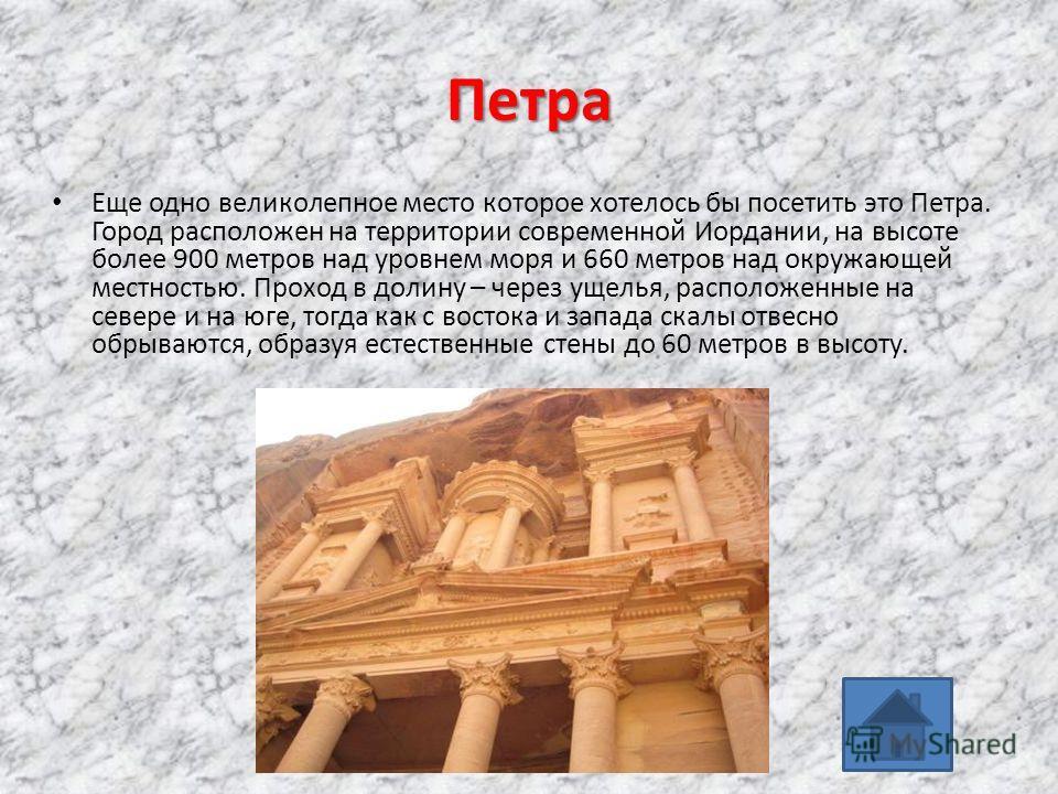 Петра Еще одно великолепное место которое хотелось бы посетить это Петра. Город расположен на территории современной Иордании, на высоте более 900 метров над уровнем моря и 660 метров над окружающей местностью. Проход в долину – через ущелья, располо
