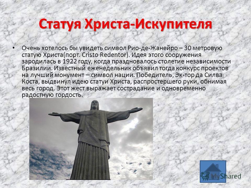 Статуя Христа-Искупителя Очень хотелось бы увидеть символ Рио-де-Жанейро – 30 метровую статую Христа(порт. Cristo Redentor). Идея этого сооружения зародилась в 1922 году, когда праздновалось столетие независимости Бразилии. Известный еженедельник объ