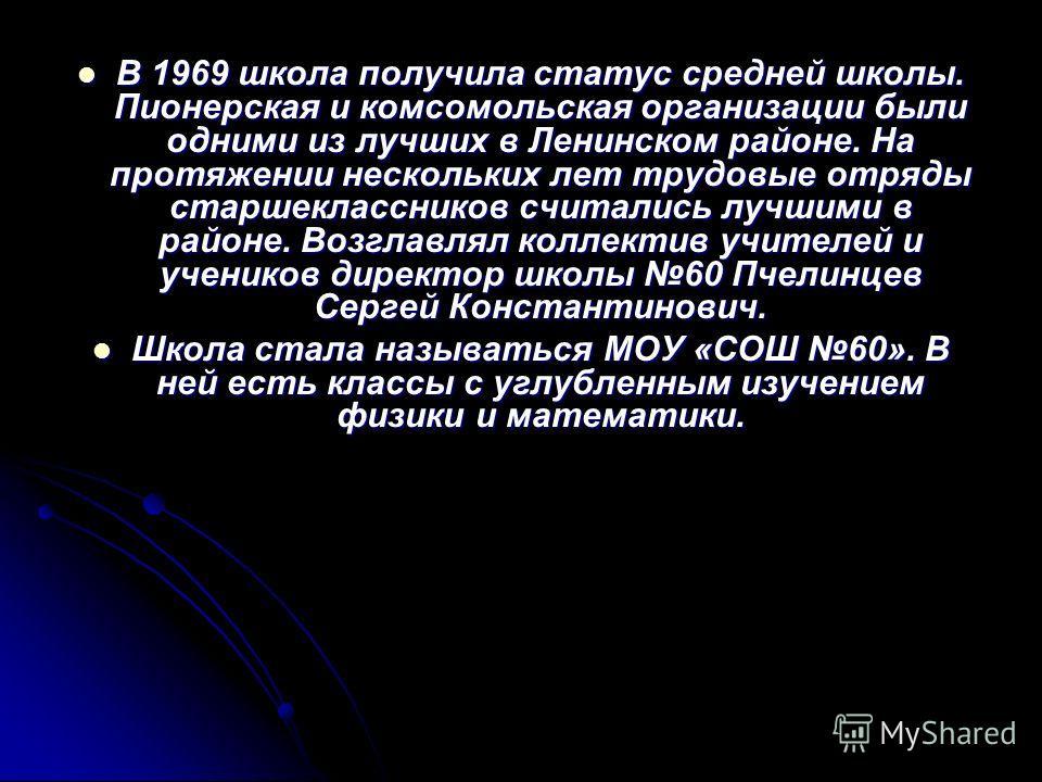 В 1969 школа получила статус средней школы. Пионерская и комсомольская организации были одними из лучших в Ленинском районе. На протяжении нескольких лет трудовые отряды старшеклассников считались лучшими в районе. Возглавлял коллектив учителей и уче