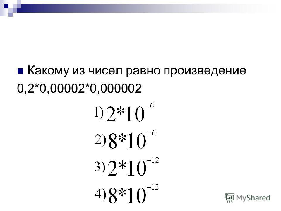 Какому из чисел равно произведение 0,2*0,00002*0,000002