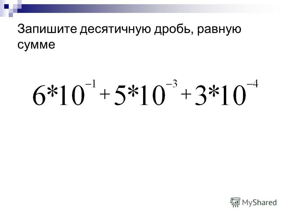Запишите десятичную дробь, равную сумме