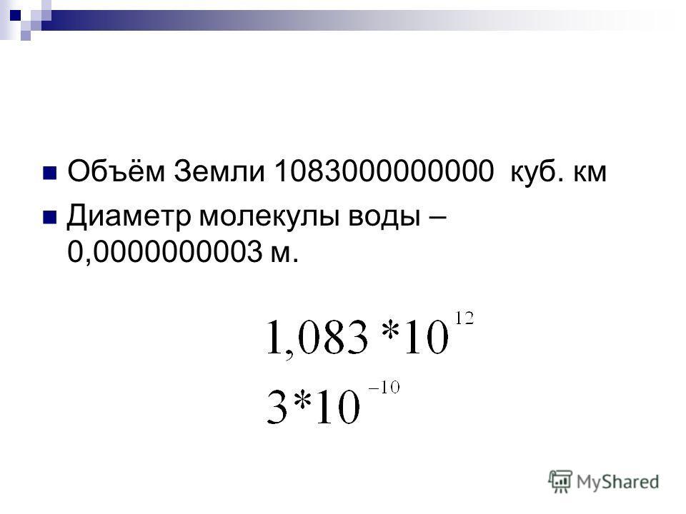 Объём Земли 1083000000000 куб. км Диаметр молекулы воды – 0,0000000003 м.