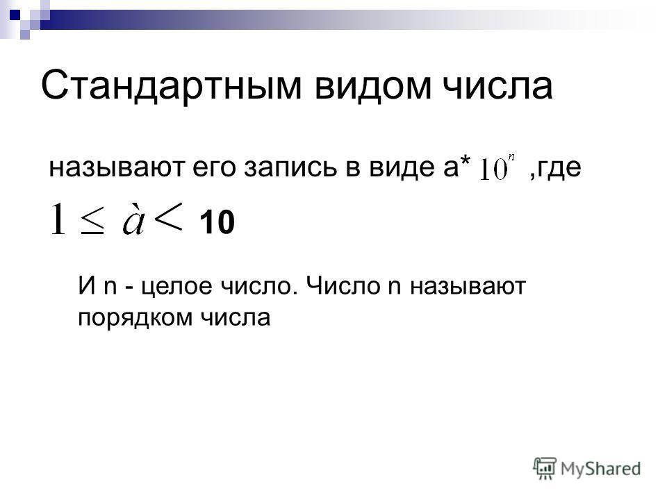 Стандартным видом числа называют его запись в виде a*,где 10 И n - целое число. Число n называют порядком числа