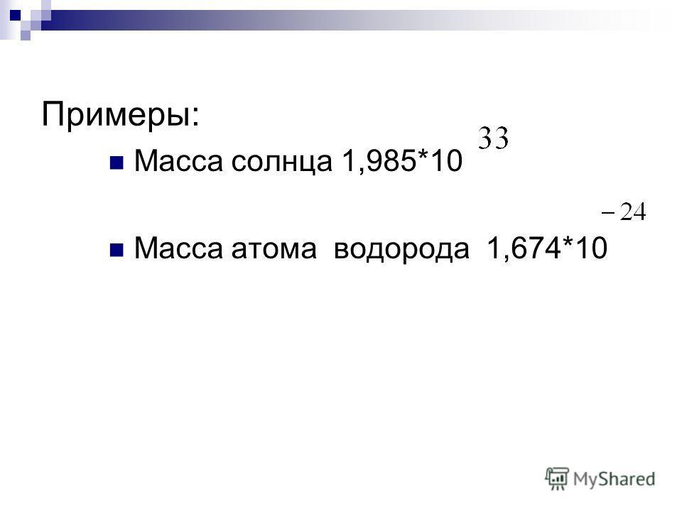 Примеры: Масса солнца 1,985*10 Масса атома водорода 1,674*10