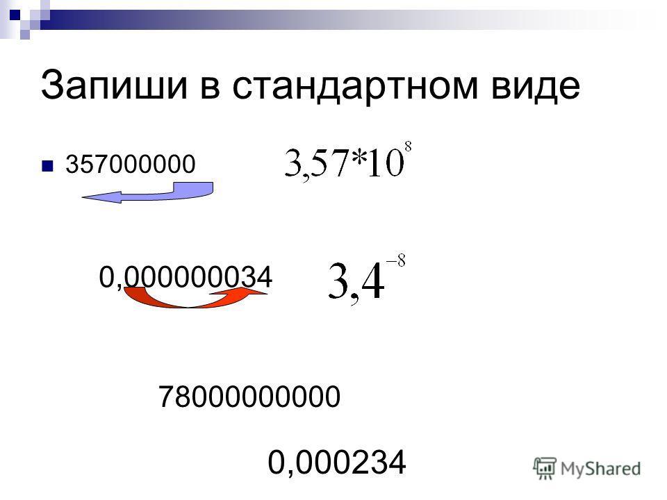 Запиши в стандартном виде 357000000 0,000000034 78000000000 0,000234