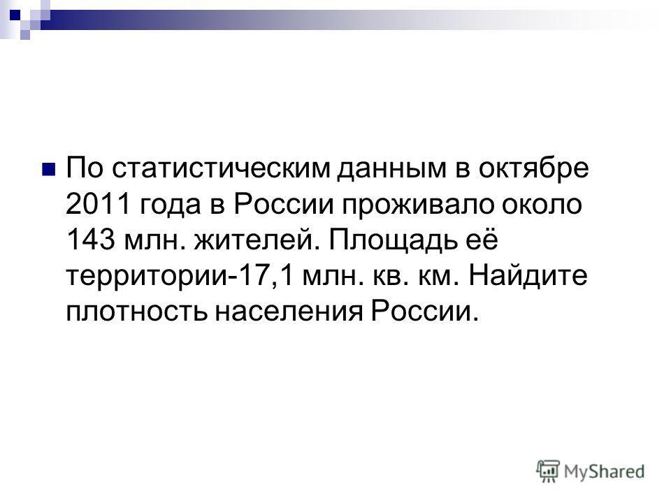 По статистическим данным в октябре 2011 года в России проживало около 143 млн. жителей. Площадь её территории-17,1 млн. кв. км. Найдите плотность населения России.