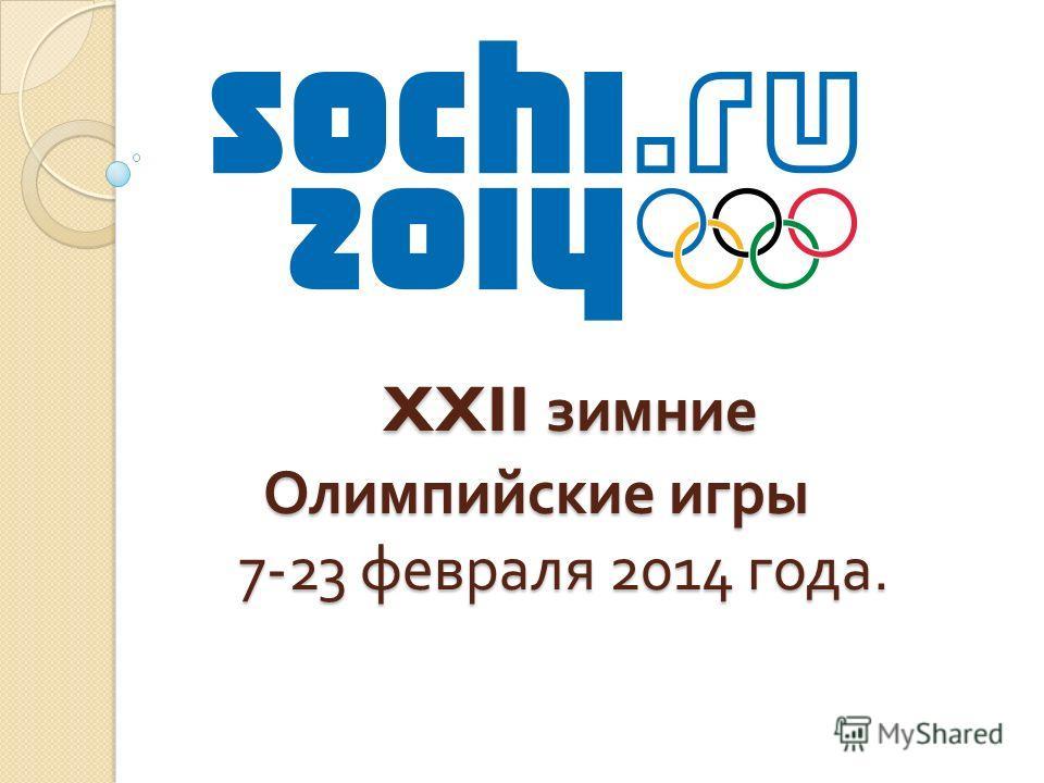 XXII зимние Олимпийские игры 7-23 февраля 2014 года. XXII зимние Олимпийские игры 7-23 февраля 2014 года.