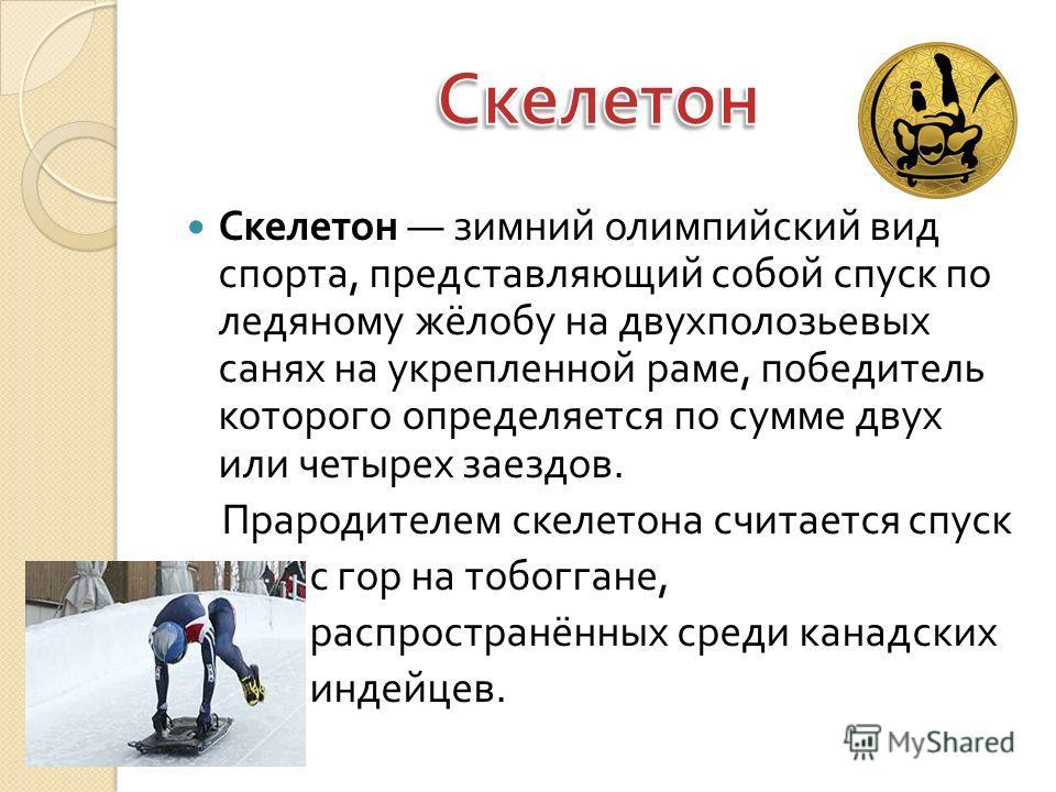 Скелетон зимний олимпийский вид спорта, представляющий собой спуск по ледяному жёлобу на двухполозьевых санях на укрепленной раме, победитель которого определяется по сумме двух или четырех заездов. Прародителем скелетона считается спуск с гор на тоб
