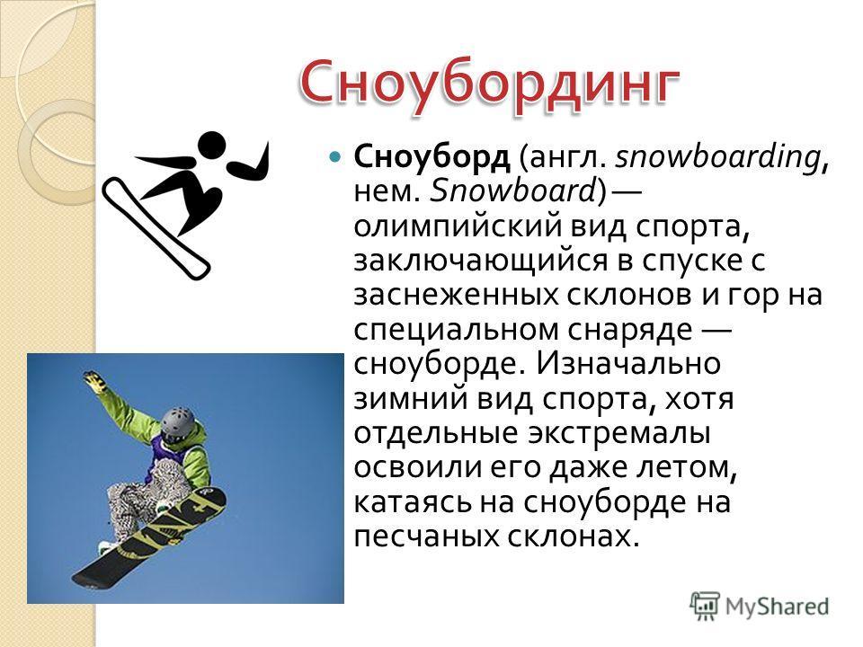 Сноуборд ( англ. snowboarding, нем. Snowboard) олимпийский вид спорта, заключающийся в спуске с заснеженных склонов и гор на специальном снаряде сноуборде. Изначально зимний вид спорта, хотя отдельные экстремалы освоили его даже летом, катаясь на сно