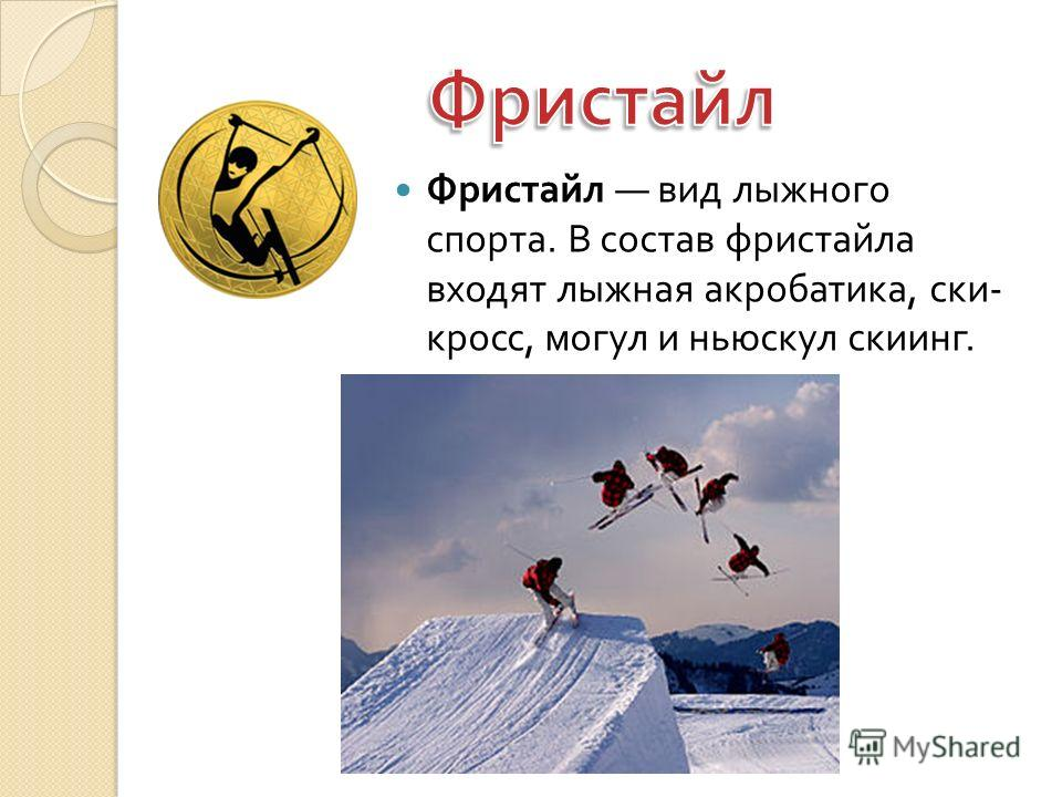 Фристайл вид лыжного спорта. В состав фристайла входят лыжная акробатика, ски - кросс, могул и ньюскул скиинг.