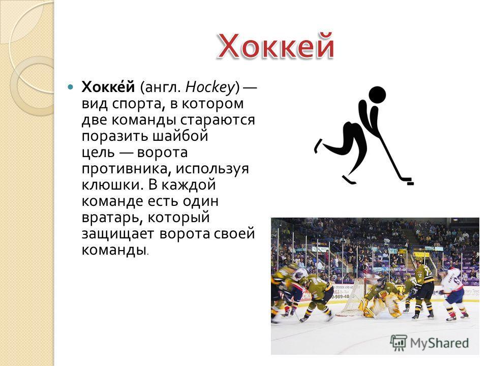 Хоккей ( англ. Hockey) вид спорта, в котором две команды стараются поразить шайбой цель ворота противника, используя клюшки. В каждой команде есть один вратарь, который защищает ворота своей команды.