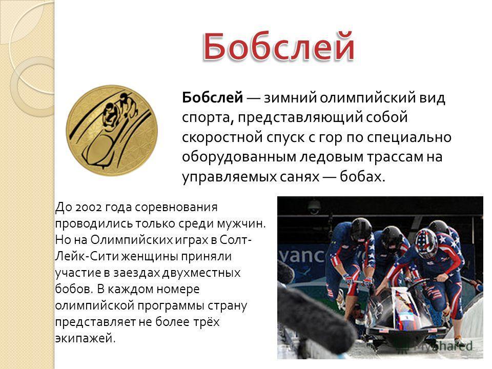 Бобслей зимний олимпийский вид спорта, представляющий собой скоростной спуск с гор по специально оборудованным ледовым трассам на управляемых санях бобах. До 2002 года соревнования проводились только среди мужчин. Но на Олимпийских играх в Солт- Лейк