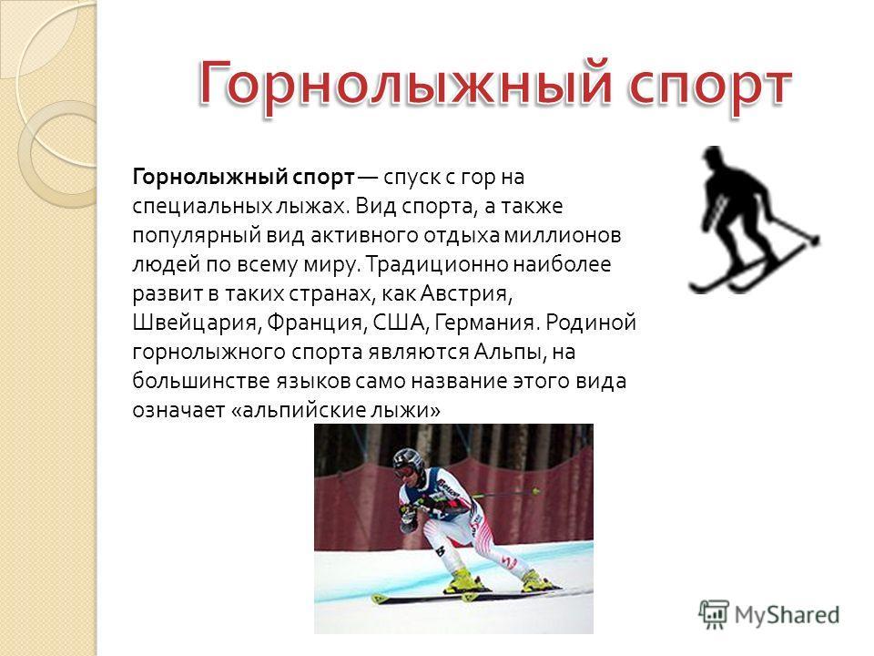 Горнолыжный спорт спуск с гор на специальных лыжах. Вид спорта, а также популярный вид активного отдыха миллионов людей по всему миру. Традиционно наиболее развит в таких странах, как Австрия, Швейцария, Франция, США, Германия. Родиной горнолыжного с