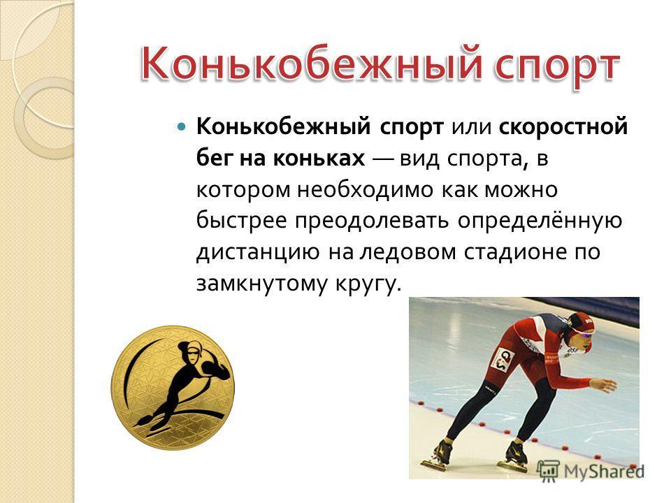Конькобежный спорт или скоростной бег на коньках вид спорта, в котором необходимо как можно быстрее преодолевать определённую дистанцию на ледовом стадионе по замкнутому кругу.