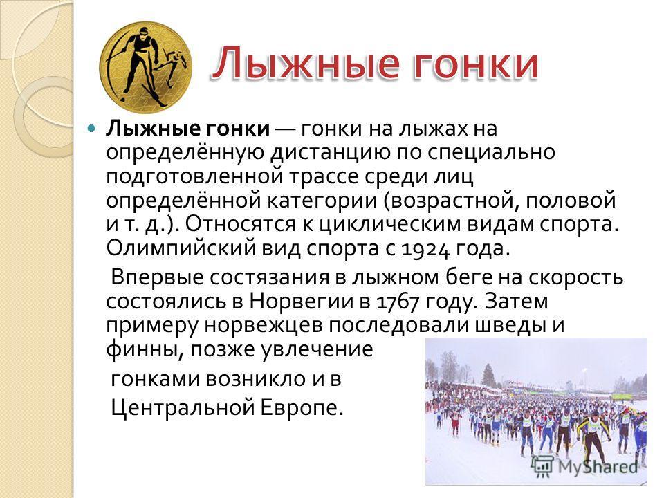 Лыжные гонки гонки на лыжах на определённую дистанцию по специально подготовленной трассе среди лиц определённой категории ( возрастной, половой и т. д.). Относятся к циклическим видам спорта. Олимпийский вид спорта с 1924 года. Впервые состязания в