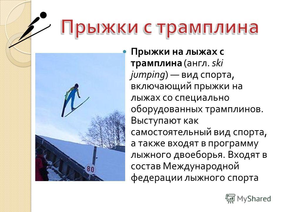 Прыжки на лыжах с трамплина ( англ. ski jumping) вид спорта, включающий прыжки на лыжах со специально оборудованных трамплинов. Выступают как самостоятельный вид спорта, а также входят в программу лыжного двоеборья. Входят в состав Международной феде