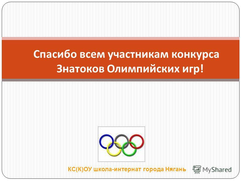 Спасибо всем участникам конкурса Знатоков Олимпийских игр! КС(К)ОУ школа-интернат города Нягань