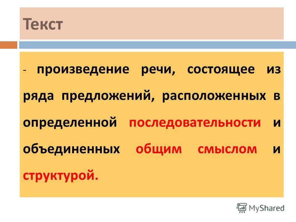 Текст - произведение речи, состоящее из ряда предложений, расположенных в определенной последовательности и объединенных общим смыслом и структурой.