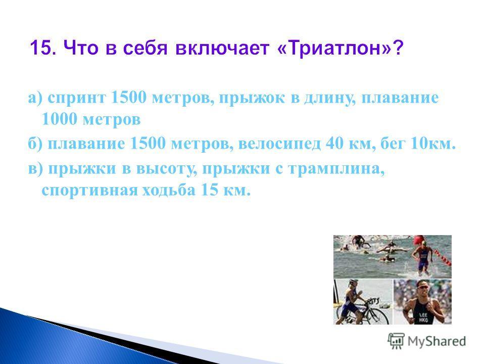 15. Что в себя включает «Триатлон»? а) спринт 1500 метров, прыжок в длину, плавание 1000 метров б) плавание 1500 метров, велосипед 40 км, бег 10км. в) прыжки в высоту, прыжки с трамплина, спортивная ходьба 15 км.