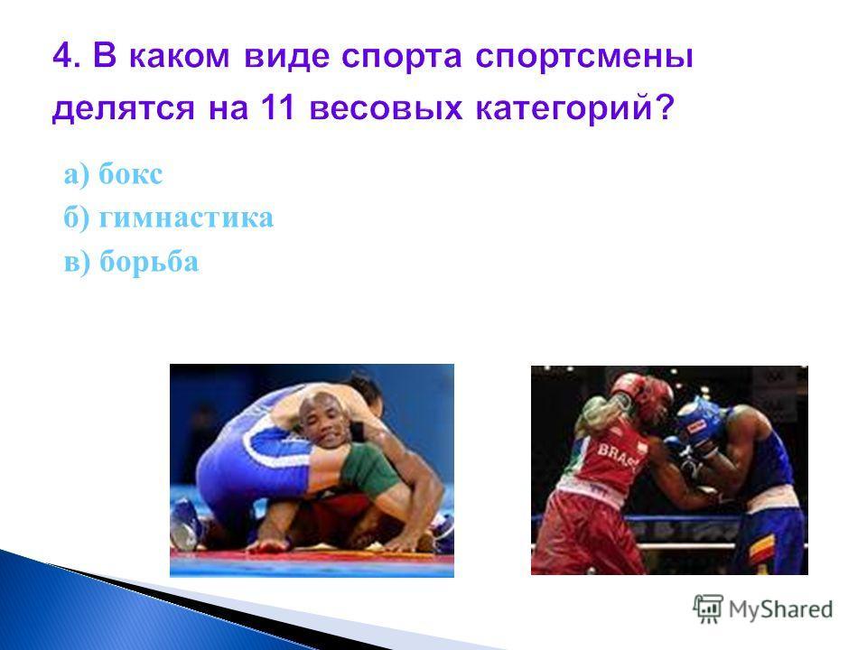 4. В каком виде спорта спортсмены делятся на 11 весовых категорий? а) бокс б) гимнастика в) борьба