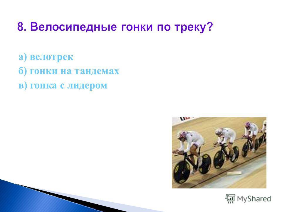 8. Велосипедные гонки по треку? а) велотрек б) гонки на тандемах в) гонка с лидером