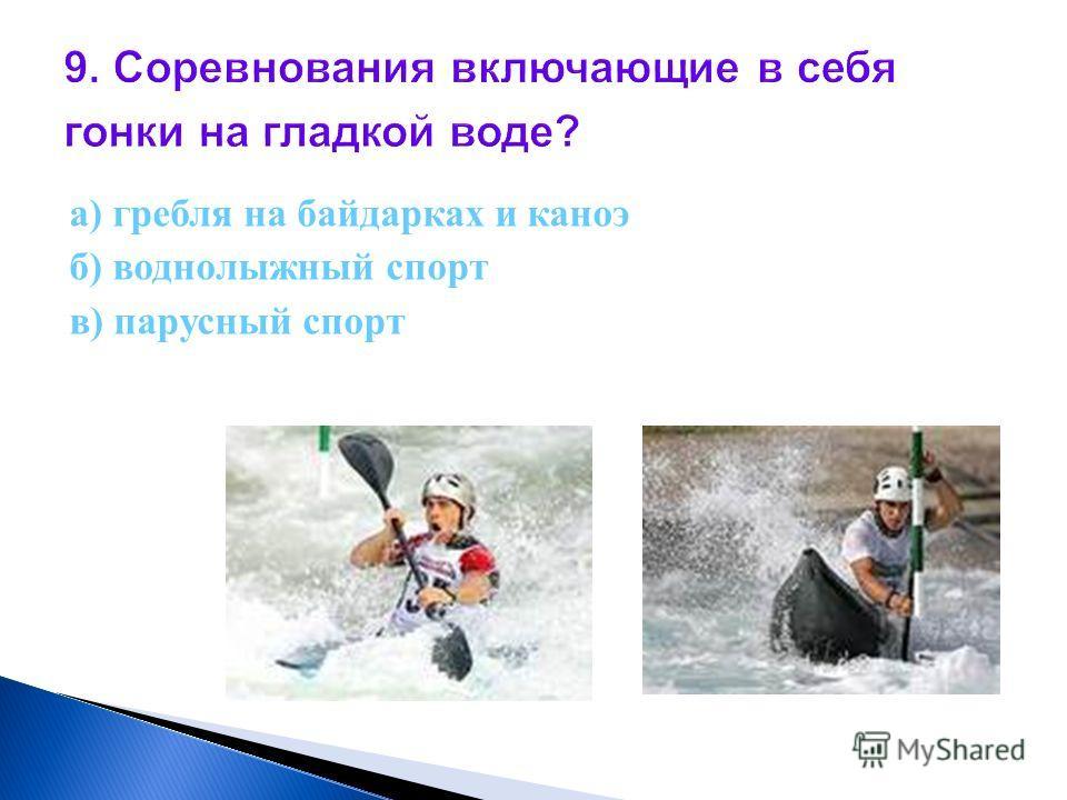 9. Соревнования включающие в себя гонки на гладкой воде? а) гребля на байдарках и каноэ б) воднолыжный спорт в) парусный спорт