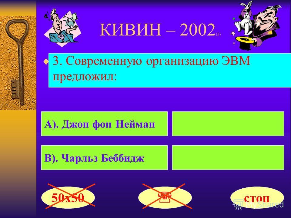 КИВИН – 2002 (3) 3. Современную организацию ЭВМ предложил: А). Джон фон Нейман В). Чарльз Беббидж 50х50 стоп
