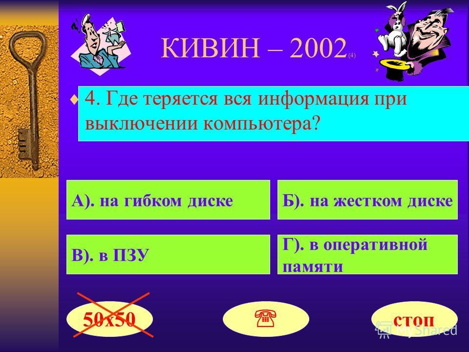 КИВИН – 2002 (4) 4. Где теряется вся информация при выключении компьютера? А). на гибком дискеБ). на жестком диске В). в ПЗУ Г). в оперативной памяти 50х50 стоп
